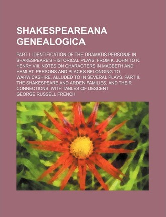 Shakespeareana Genealogica; Part I. Identification of the Dramatis Personae in Shakespeare's Historical Plays from K. John to K. Henry VIII. Notes on