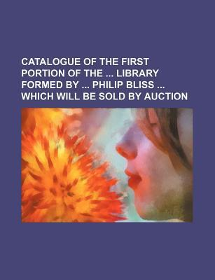Catalogue of the First Portion of the Library Formed by Philip Bliss Which Will Be Sold by Auction