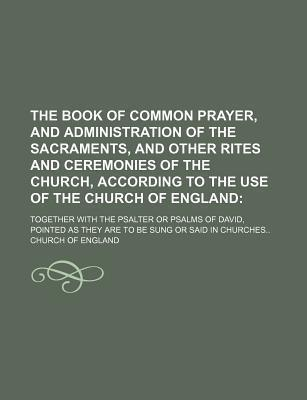 The Book of Common Prayer, and Administration of the Sacraments, and Other Rites and Ceremonies of the Church, According to the Use of the Church of England; Together with the Psalter or Psalms of David, Pointed as They Are to Be Sung or