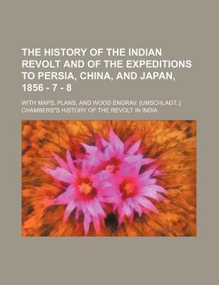 The History of the Indian Revolt and of the Expeditions to Persia, China, and Japan, 1856 - 7 - 8; With Maps, Plans, and Wood Engrav. [Umschlagt.] Cha