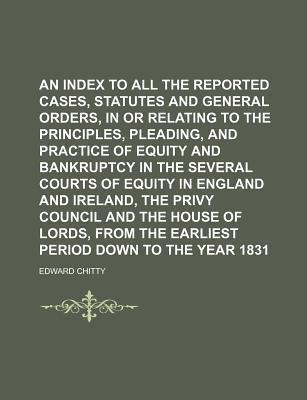 An Index to All the Reported Cases, Statutes and General Orders, in or Relating to the Principles, Pleading, and Practice of Equity and Bankruptcy in the Several Courts of Equity in England and Ireland, the Privy Council and the House of