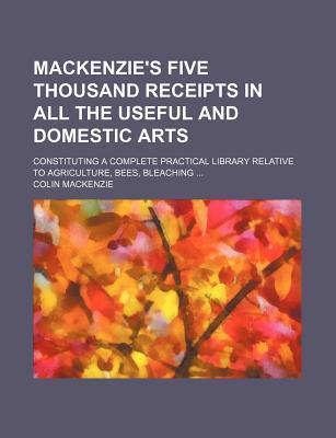 MacKenzie's Five Thousand Receipts; In All the Useful and Domestic Arts