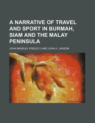 A Narrative of Travel and Sport in Burmah, Siam and the Malay Peninsula