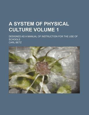 A System of Physical Culture; Designed as a Manual of Instruction for the Use of Schools Volume 1