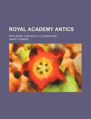 Royal Academy Antics; With More Than Sixty Illustrations