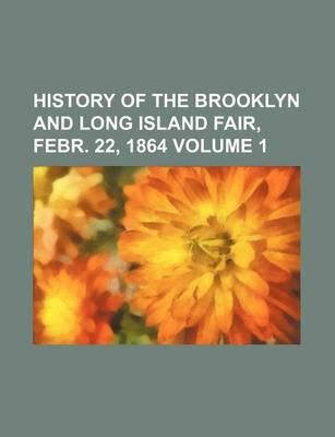History of the Brooklyn and Long Island Fair, Febr. 22, 1864 Volume 1