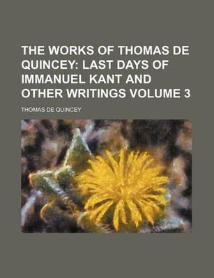 The Works of Thomas de Quincey; Last Days of Immanuel Kant and Other Writings Volume 3