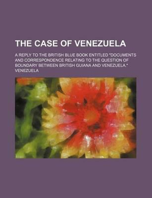 The Case of Venezuela; A Reply to the British Blue Book Entitled Documents and Correspondence Relating to the Question of Boundary Between British Gu