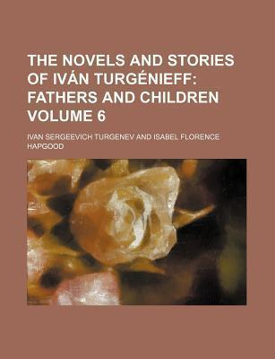The Novels and Stories of Ivan Turgenieff; Fathers and Children Volume 6
