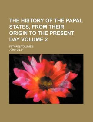 The History of the Papal States, from Their Origin to the Present Day; In Three Volumes Volume 2