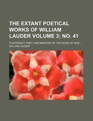The Extant Poetical Works of William Lauder; Playwright, Poet, and Minister of the Word of God Volume 3; No. 41