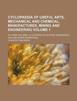 Cyclopaedia of Useful Arts, Mechanical and Chemical, Manufactures, Mining and Engineering; In Three Volumes, Illustrated by 63 Steel Engravings and 3063 Wood Engravings Volume 1