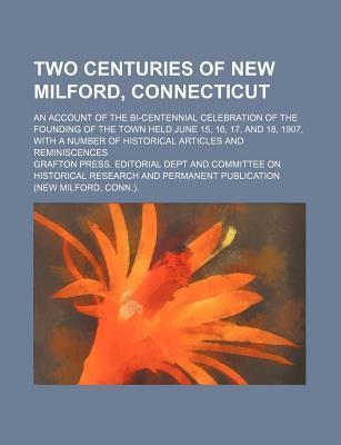 Two Centuries of New Milford, Connecticut; An Account of the Bi-Centennial Celebration of the Founding of the Town Held June 15, 16, 17, and 18, 1907, with a Number of Historical Articles and Reminiscences