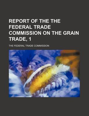 Report of the the Federal Trade Commission on the Grain Trade, 1