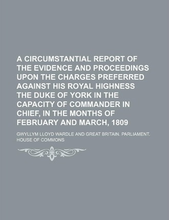 A Circumstantial Report of the Evidence and Proceedings Upon the Charges Preferred Against His Royal Highness the Duke of York in the Capacity of Co