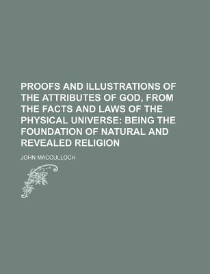 Proofs and Illustrations of the Attributes of God, from the Facts and Laws of the Physical Universe; Being the Foundation of Natural and Revealed Religion