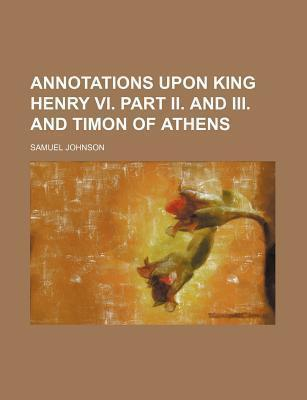Annotations Upon King Henry VI. Part II. and III. and Timon of Athens
