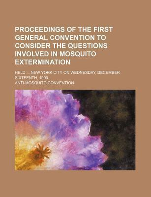Proceedings of the First General Convention to Consider the Questions Involved in Mosquito Extermination; Held New York City on Wednesday, December Sixteenth, 1903