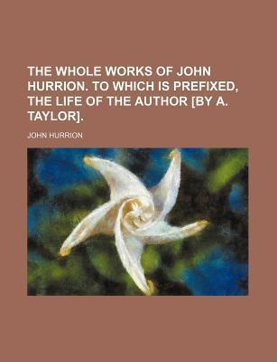 The Whole Works of John Hurrion. to Which Is Prefixed, the Life of the Author [By A. Taylor]