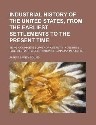 Industrial History of the United States, from the Earliest Settlements to the Present Time; Being a Complete Survey of American Industries Together with a Description of Canadian Industries