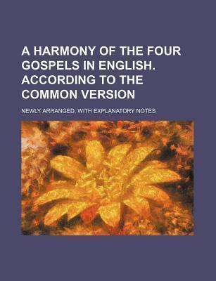 A Harmony of the Four Gospels in English. According to the Common Version; Newly Arranged, with Explanatory Notes