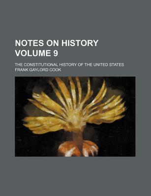 Notes on History; The Constitutional History of the United States Volume 9