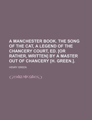 A Manchester Book. the Song of the Cat, a Legend of the Chancery Court, Ed. [Or Rather, Written] by a Master Out of Chancery [H. Green.]