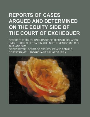 Reports of Cases Argued and Determined on the Equity Side of the Court of Exchequer; Before the Right Honourable Sir Richard Richards, Knight, Lord Chief Baron, During the Years 1817, 1818, 1819, and 1820