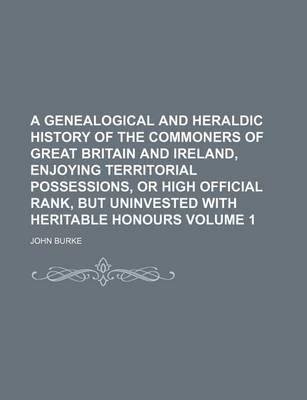 A Genealogical and Heraldic History of the Commoners of Great Britain and Ireland Enjoying Territorial Possessions or High Official Rank; But Uninvested with Heritable Honours Volume 1