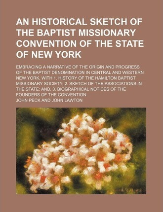 An Historical Sketch of the Baptist Missionary Convention of the State of New York; Embracing a Narrative of the Origin and Progress of the Baptist Denomination in Central and Western New York, with 1. History of the Hamilton Baptist
