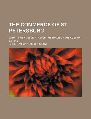 The Commerce of St. Petersburg; With a Brief Description of the Trade of the Russian Empire