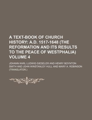 A Text-Book of Church History; A.D. 1517-1648 (the Reformation and Its Results to the Peace of Westphalia) Volume 4