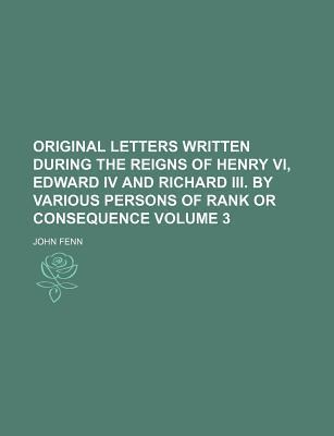 Original Letters Written During the Reigns of Henry VI, Edward IV and Richard III. by Various Persons of Rank or Consequence Volume 3