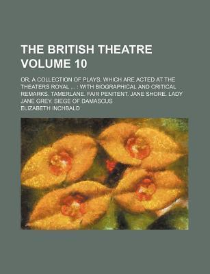 The British Theatre; Or, a Collection of Plays, Which Are Acted at the Theaters Royal with Biographical and Critical Remarks. Tamerlane. Fair Penitent. Jane Shore. Lady Jane Grey. Siege of Damascus Volume 10
