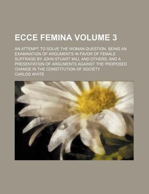 Ecce Femina; An Attempt to Solve the Woman Question. Being an Examination of Arguments in Favor of Female Suffrage by John Stuart Mill and Others, and a Presentation of Arguments Against the Proposed Change in the Constitution of Volume 3