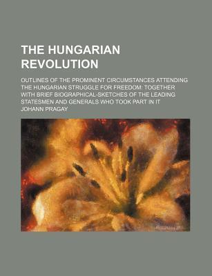 The Hungarian Revolution; Outlines of the Prominent Circumstances Attending the Hungarian Struggle for Freedom Together with Brief Biographical-Sketches of the Leading Statesmen and Generals Who Took Part in It