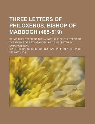 Three Letters of Philoxenus, Bishop of Mabbogh (485-519); Being the Letter to the Monks, the First Letter to the Monks of Beth-Gaugal, and the Letter to Emperor Zeno