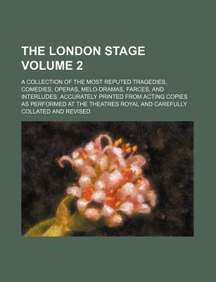 The London Stage; A Collection of the Most Reputed Tragedies, Comedies, Operas, Melo-Dramas, Farces, and Interludes. Accurately Printed from Acting Co
