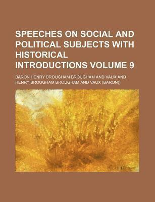 Speeches on Social and Political Subjects with Historical Introductions Volume 9