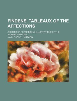 Findens' Tableaux of the Affections; A Series of Picturesque Illustrations of the Womanly Virtues