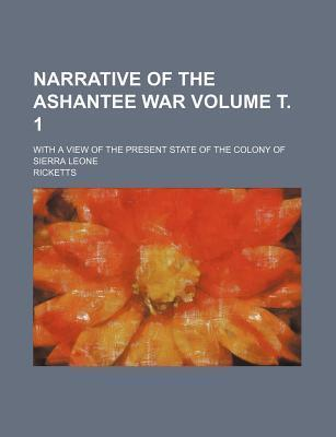 Narrative of the Ashantee War; With a View of the Present State of the Colony of Sierra Leone Volume . 1