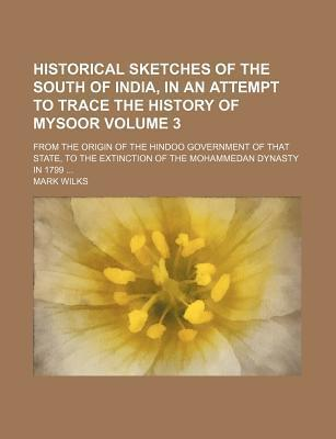 Historical Sketches of the South of India, in an Attempt to Trace the History of Mysoor; From the Origin of the Hindoo Government of That State, to the Extinction of the Mohammedan Dynasty in 1799 Volume 3