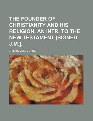 The Founder of Christianity and His Religion, an Intr. to the New Testament [Signed J.M.]
