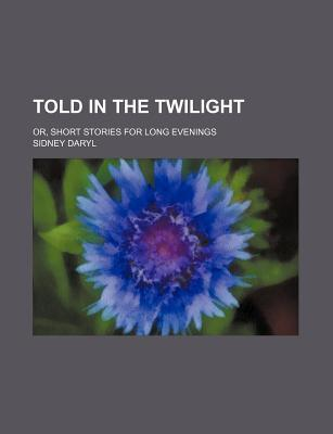 Told in the Twilight; Or, Short Stories for Long Evenings