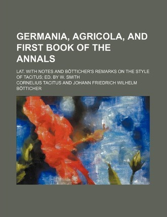 Germania, Agricola, and First Book of the Annals; Lat. with Notes and B Tticher's Remarks on the Style of Tacitus Ed. by W. Smith