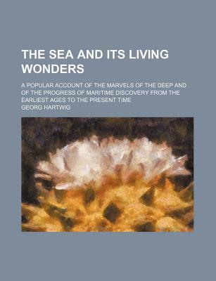 The Sea and Its Living Wonders; A Popular Account of the Marvels of the Deep and of the Progress of Maritime Discovery from the Earliest Ages to the Present Time