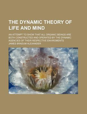 The Dynamic Theory of Life and Mind; An Attempt to Show That All Organic Beings Are Both Constructed and Operated by the Dynamic Agencies of Their Respective Enviroments