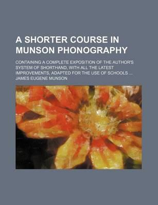 A Shorter Course in Munson Phonography; Containing a Complete Exposition of the Author's System of Shorthand, with All the Latest Improvements, Adapted for the Use of Schools