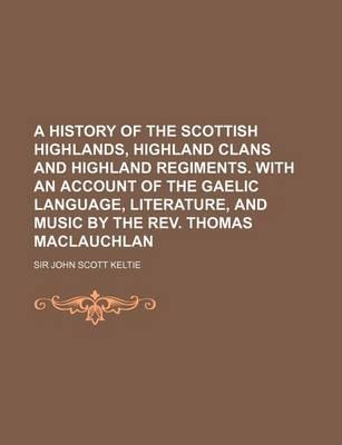 A History of the Scottish Highlands, Highland Clans and Highland Regiments. with an Account of the Gaelic Language, Literature, and Music by the REV