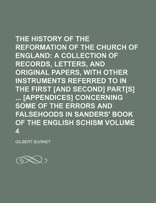 The History of the Reformation of the Church of England; A Collection of Records, Letters, and Original Papers, with Other Instruments Referred to in the First [And Second] Part[s] [Appendices] Concerning Some of the Errors and Volume 4